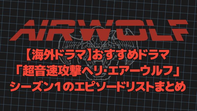 【海外ドラマ】おすすめドラマ「超音速攻撃ヘリ・エアーウルフ」シーズン1のエピソードリストまとめ