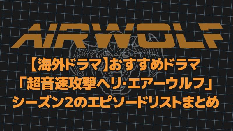【海外ドラマ】おすすめドラマ「超音速攻撃ヘリ・エアーウルフ」シーズン2のエピソードリストまとめ