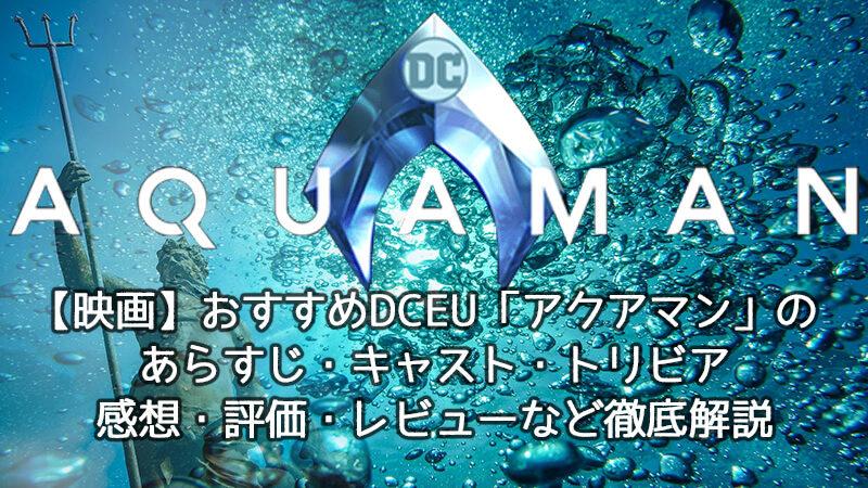 【映画】おすすめDCEU「アクアマン」のあらすじ・キャスト・ネタバレ・トリビア・感想・評価・レビューなど徹底解説
