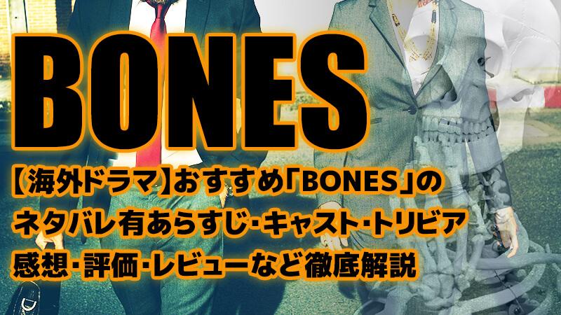 【海外ドラマ】おすすめ「BONES」のネタバレ有あらすじ・キャスト・トリビア・感想・評価・レビューなど徹底解説