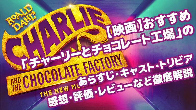 【映画】おすすめ「チャーリーとチョコレート工場」のあらすじ・キャスト・トリビア・感想・評価・レビューなど徹底解説
