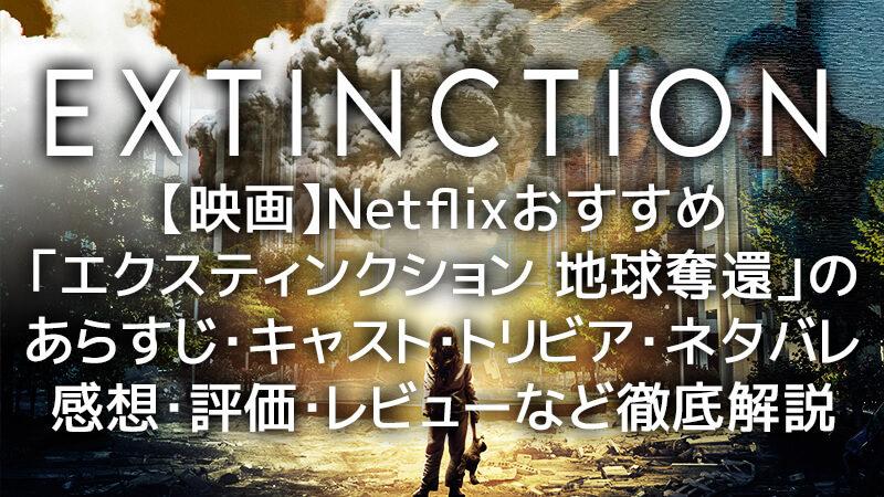【映画】Netflixおすすめ「エクスティンクション 地球奪還」のあらすじ・キャスト・トリビア・ネタバレ・感想・評価・レビューなど徹底解説