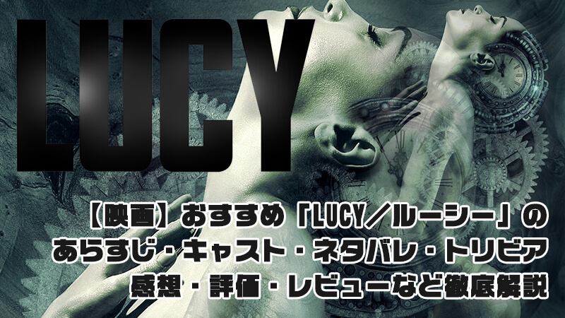 【映画】「LUCY/ルーシー」のあらすじ・キャスト・ネタバレ・トリビア・感想・評価・レビューなど徹底解説
